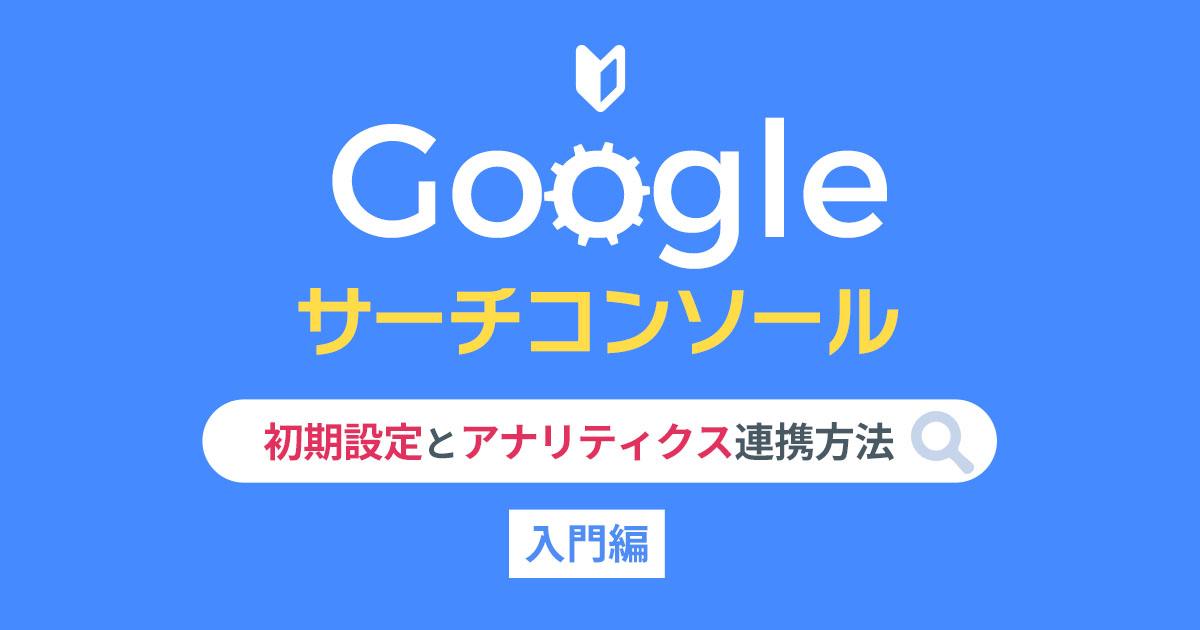 【Googleサーチコンソール入門編】初期設定とアナリティクス連携方法