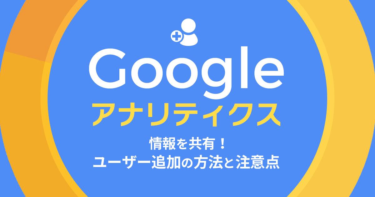 Googleアナリティクスの情報を共有!ユーザー追加の方法と注意点を解説